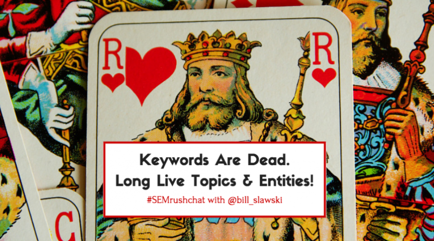 Keywords Are Dead: Long Live Topics and Entities #SEMrushChat