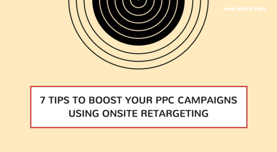7 Tips To Boost Your PPC Campaigns Using Onsite Retargeting