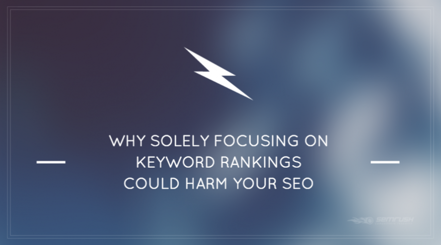 Why Solely Focusing on Keyword Rankings Could Harm Your SEO