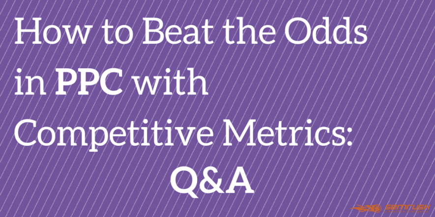 How to Beat the Odds in PPC with Competitive Metrics: Q&A