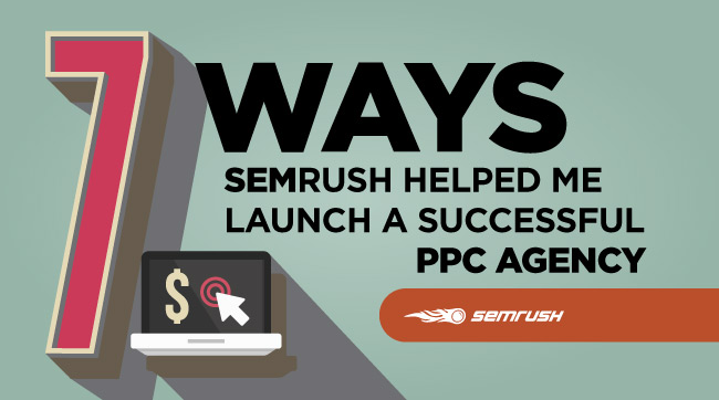 7 Ways SEMrush Helped Me Launch A Successful PPC Agency