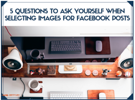5 Questions to Ask Yourself When Selecting Images for Facebook Posts