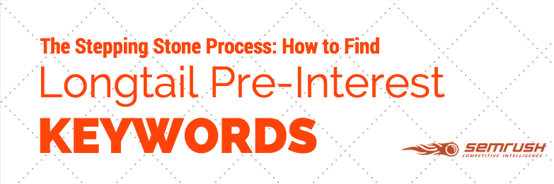 The Stepping Stone Process: How to Find Longtail Pre-Interest Keywords