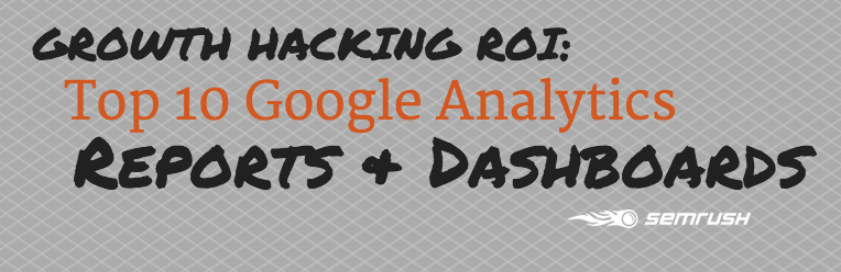 Growth Hacking ROI: Top 10 Google Analytics Reports & Dashboards