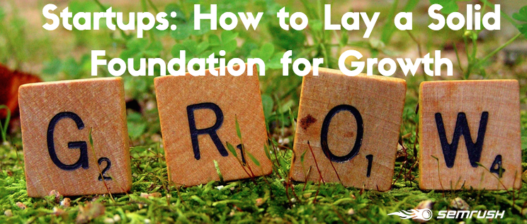 Startups: How to Lay a Solid Foundation for Growth