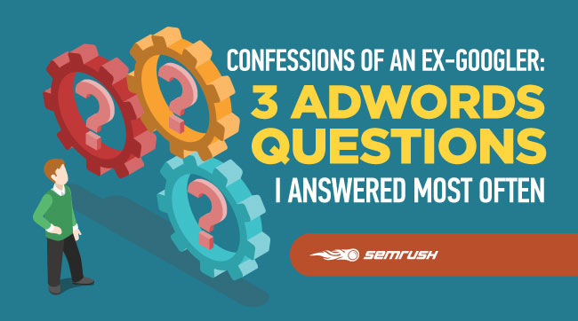 Confessions of an Ex-Googler: 3 AdWords Questions I Answered Most Often