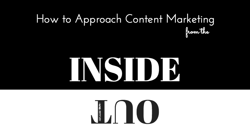 How to Approach Content Marketing From the Inside Out